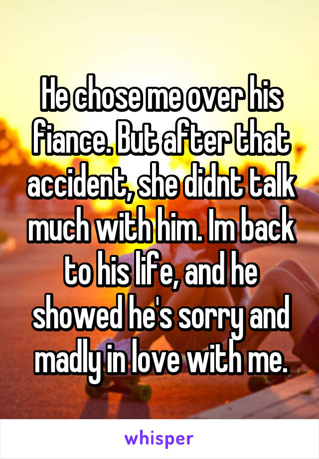 He chose me over his fiance. But after that accident, she didnt talk much with him. Im back to his life, and he showed he's sorry and madly in love with me.