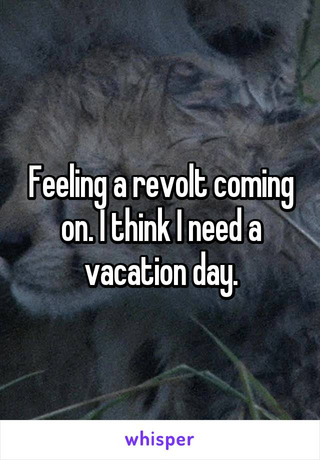 Feeling a revolt coming on. I think I need a vacation day.