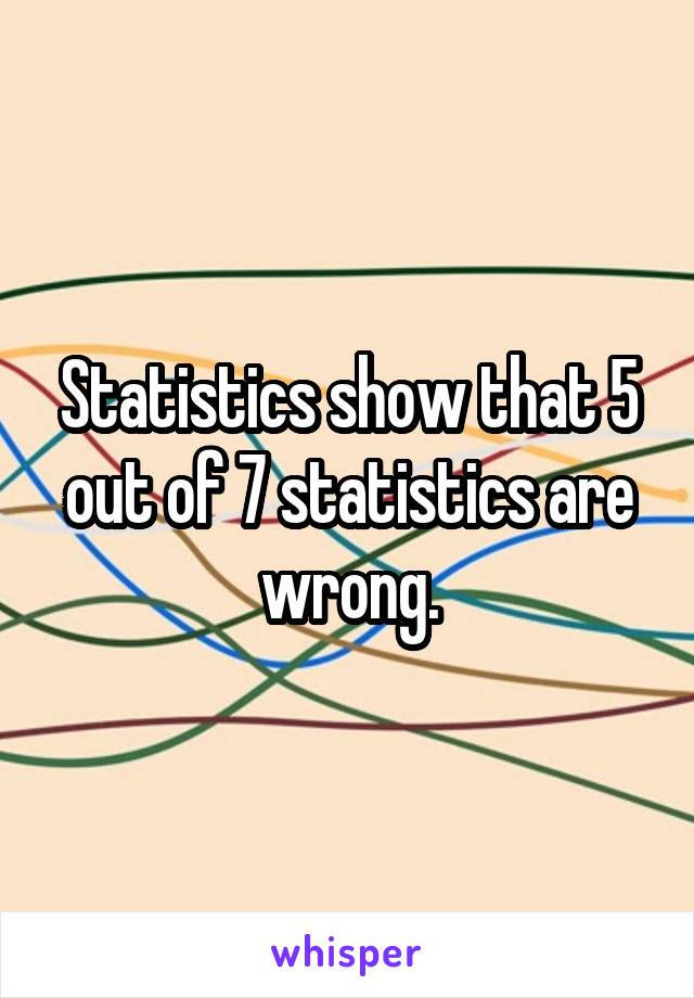 Statistics show that 5 out of 7 statistics are wrong.