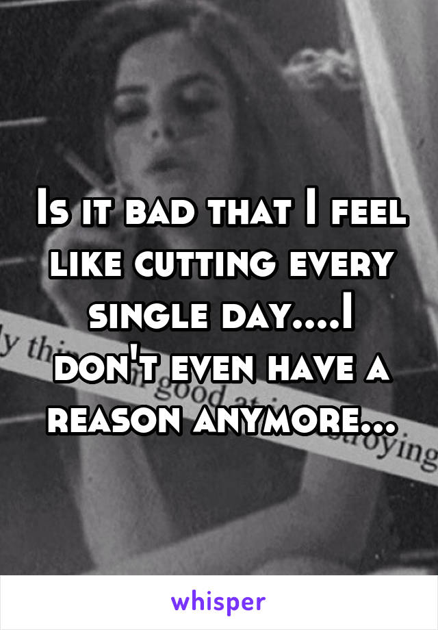 Is it bad that I feel like cutting every single day....I don't even have a reason anymore...
