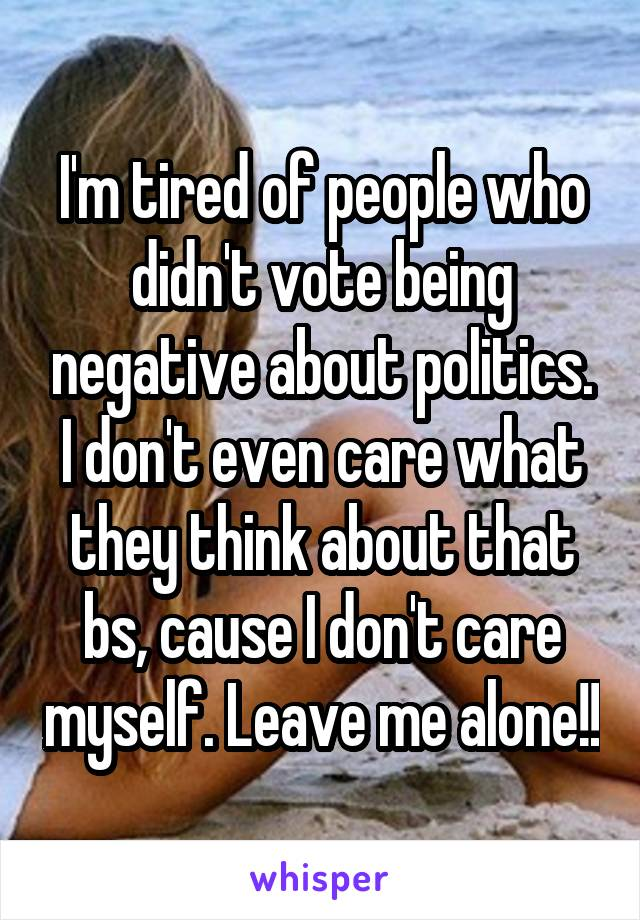 I'm tired of people who didn't vote being negative about politics. I don't even care what they think about that bs, cause I don't care myself. Leave me alone!!