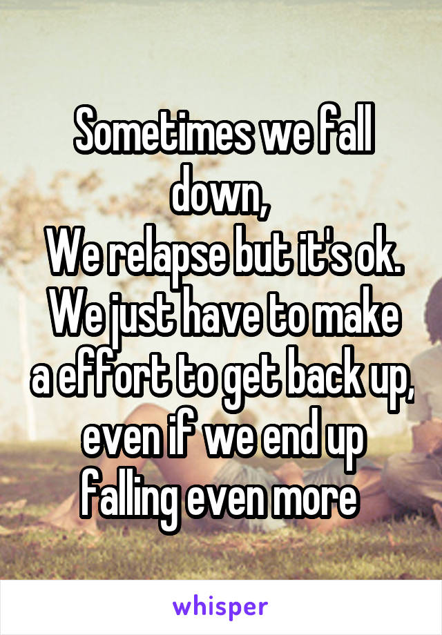 Sometimes we fall down,  We relapse but it's ok. We just have to make a effort to get back up, even if we end up falling even more