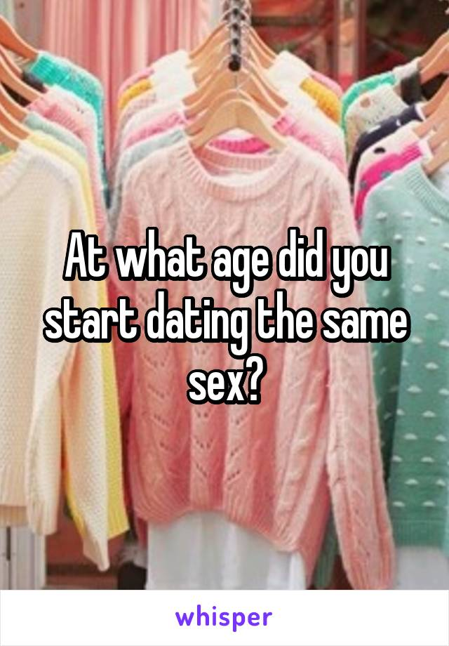 At what age did you start dating the same sex?
