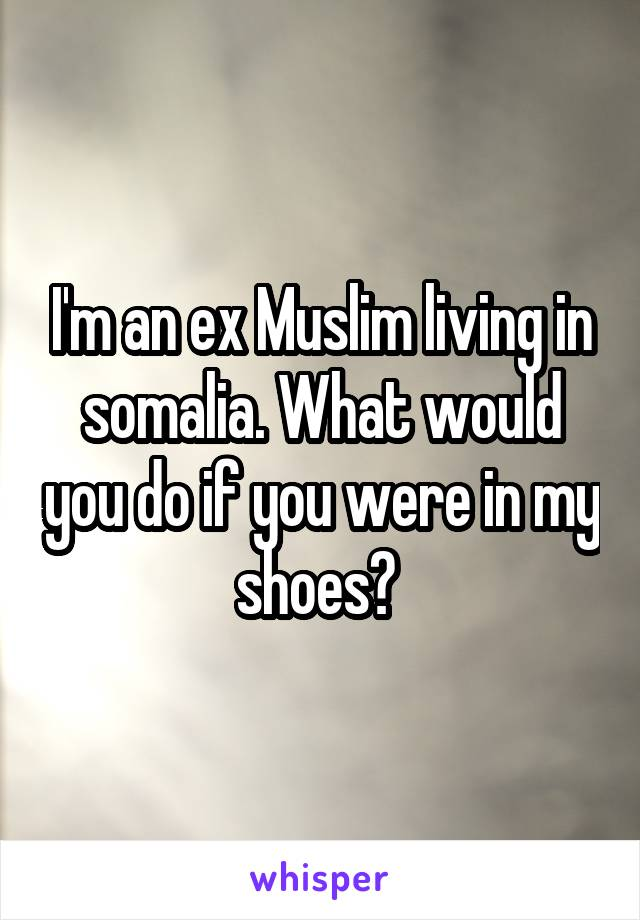 I'm an ex Muslim living in somalia. What would you do if you were in my shoes?