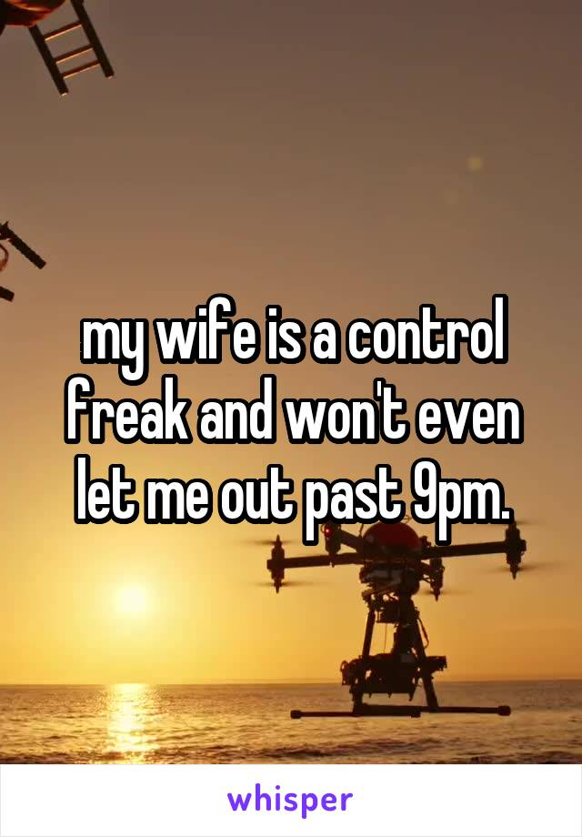 my wife is a control freak and won't even let me out past 9pm.