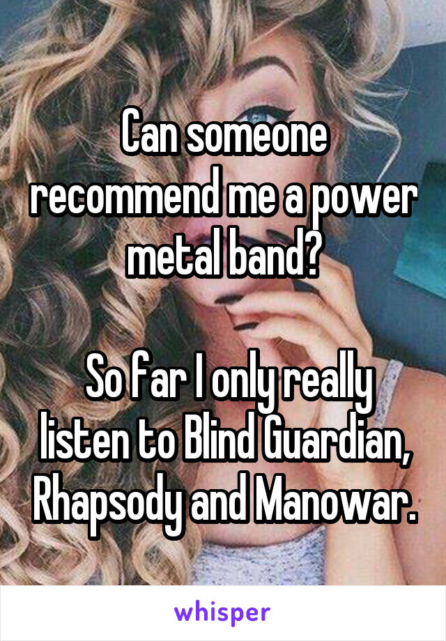 Can someone recommend me a power metal band?   So far I only really listen to Blind Guardian, Rhapsody and Manowar.