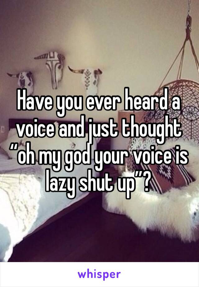 "Have you ever heard a voice and just thought ""oh my god your voice is lazy shut up""?"