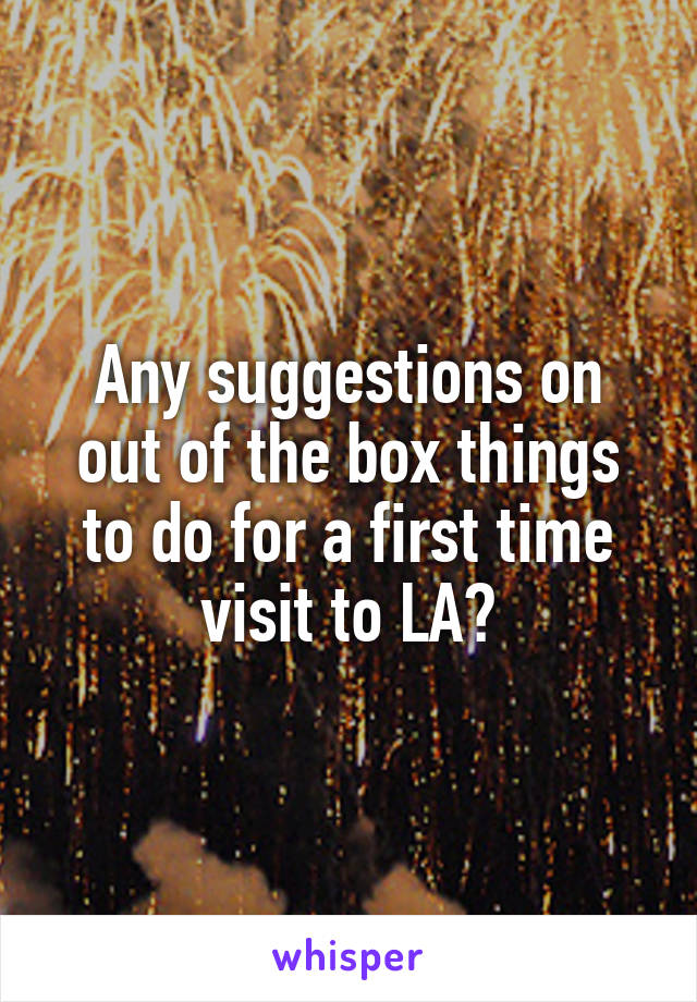 Any suggestions on out of the box things to do for a first time visit to LA?