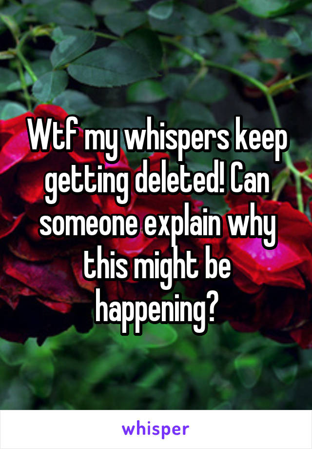Wtf my whispers keep getting deleted! Can someone explain why this might be happening?