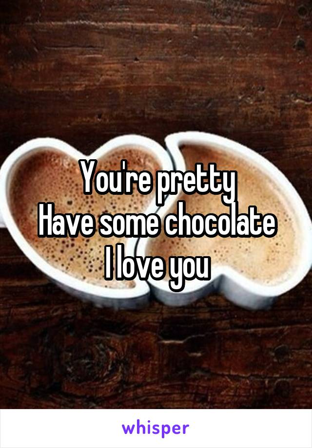 You're pretty Have some chocolate I love you