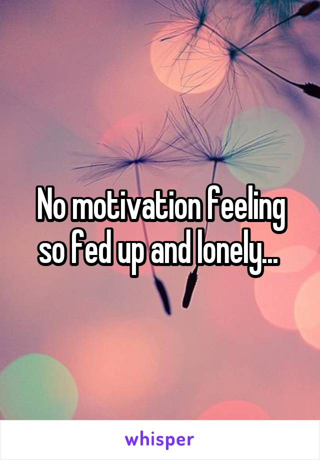 No motivation feeling so fed up and lonely...