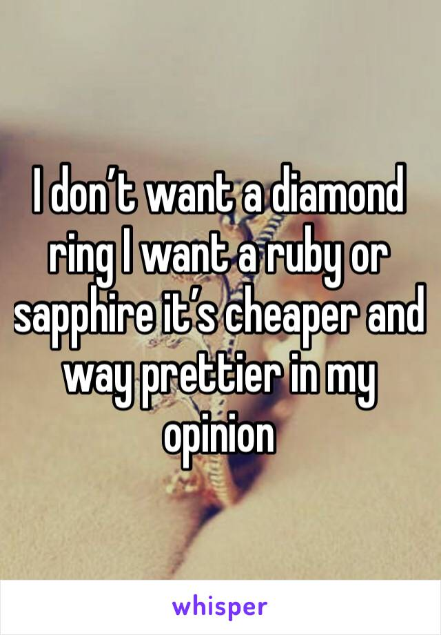 I don't want a diamond ring I want a ruby or sapphire it's cheaper and way prettier in my opinion