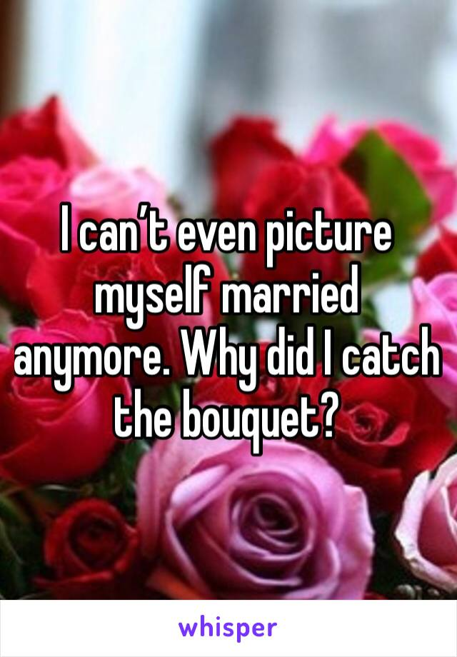 I can't even picture myself married anymore. Why did I catch the bouquet?