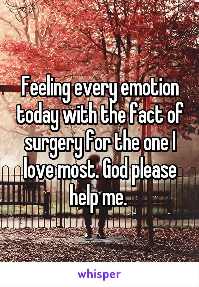Feeling every emotion today with the fact of surgery for the one I love most. God please help me.