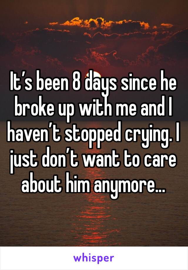 It's been 8 days since he broke up with me and I haven't stopped crying. I just don't want to care about him anymore...