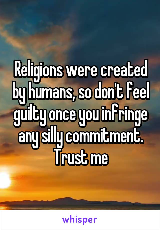 Religions were created by humans, so don't feel guilty once you infringe any silly commitment. Trust me