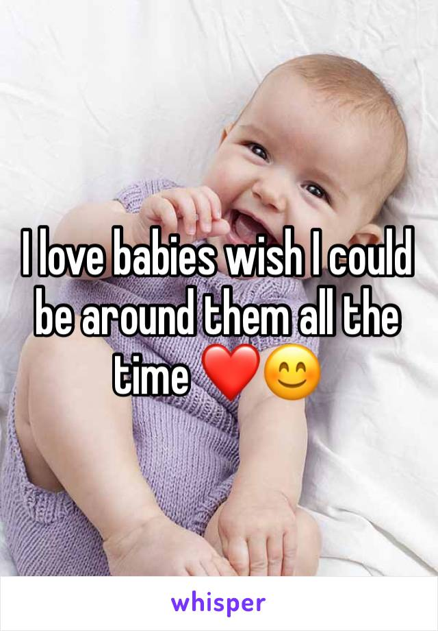 I love babies wish I could be around them all the time ❤️😊