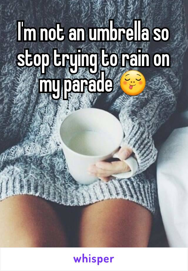 I'm not an umbrella so stop trying to rain on my parade 😋