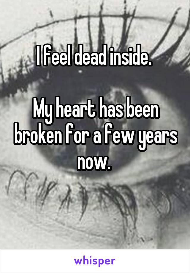 I feel dead inside.   My heart has been broken for a few years now.