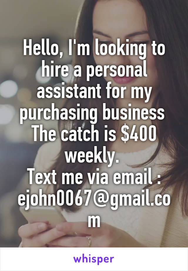 Hello, I'm looking to hire a personal assistant for my purchasing business  The catch is $400 weekly.  Text me via email : ejohn0067@gmail.com
