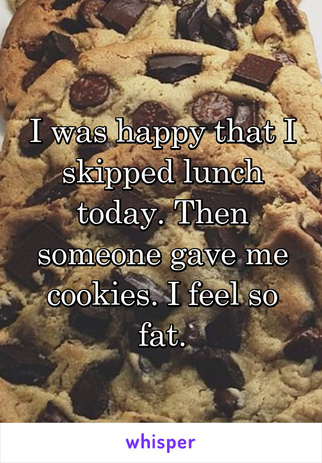 I was happy that I skipped lunch today. Then someone gave me cookies. I feel so fat.
