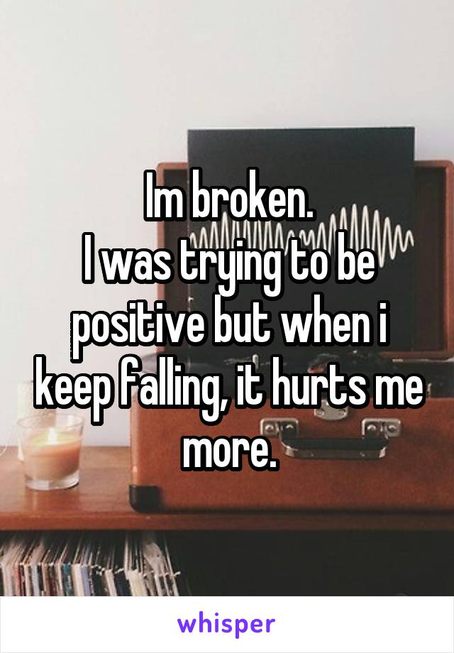 Im broken. I was trying to be positive but when i keep falling, it hurts me more.