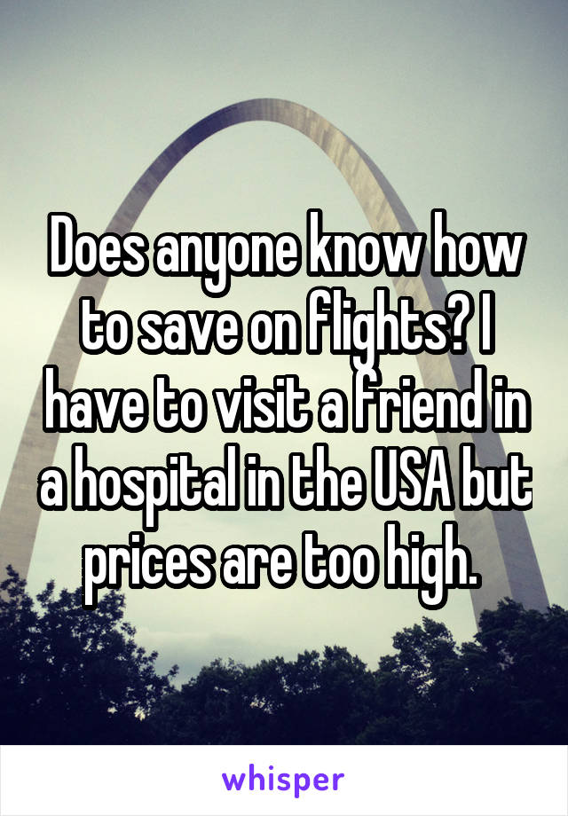 Does anyone know how to save on flights? I have to visit a friend in a hospital in the USA but prices are too high.