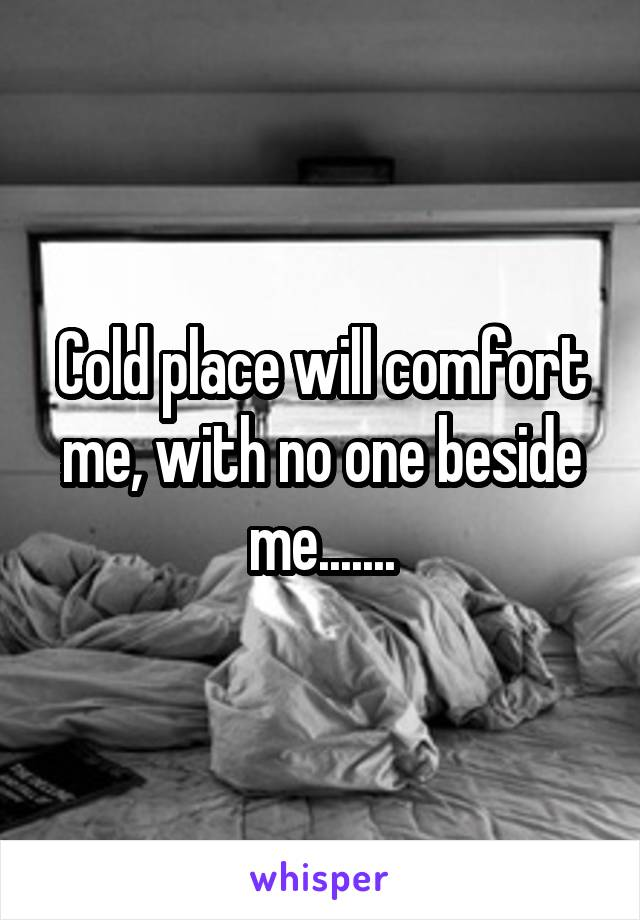 Cold place will comfort me, with no one beside me.......