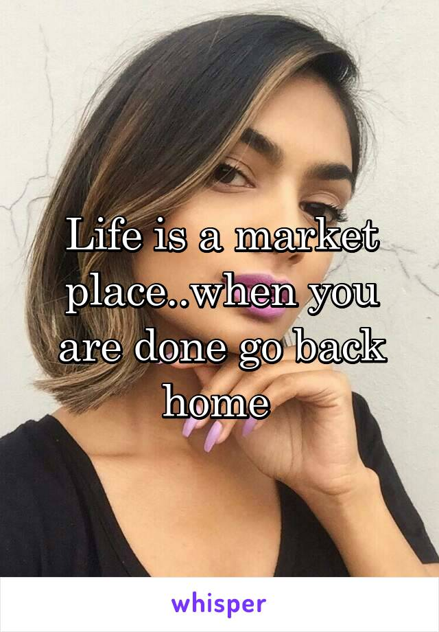 Life is a market place..when you are done go back home