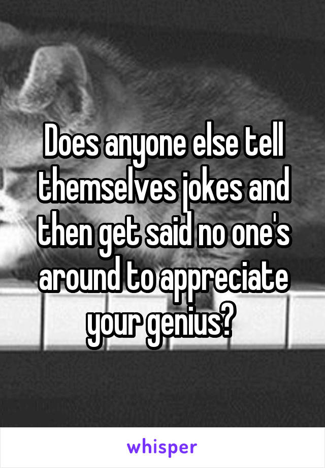 Does anyone else tell themselves jokes and then get said no one's around to appreciate your genius?