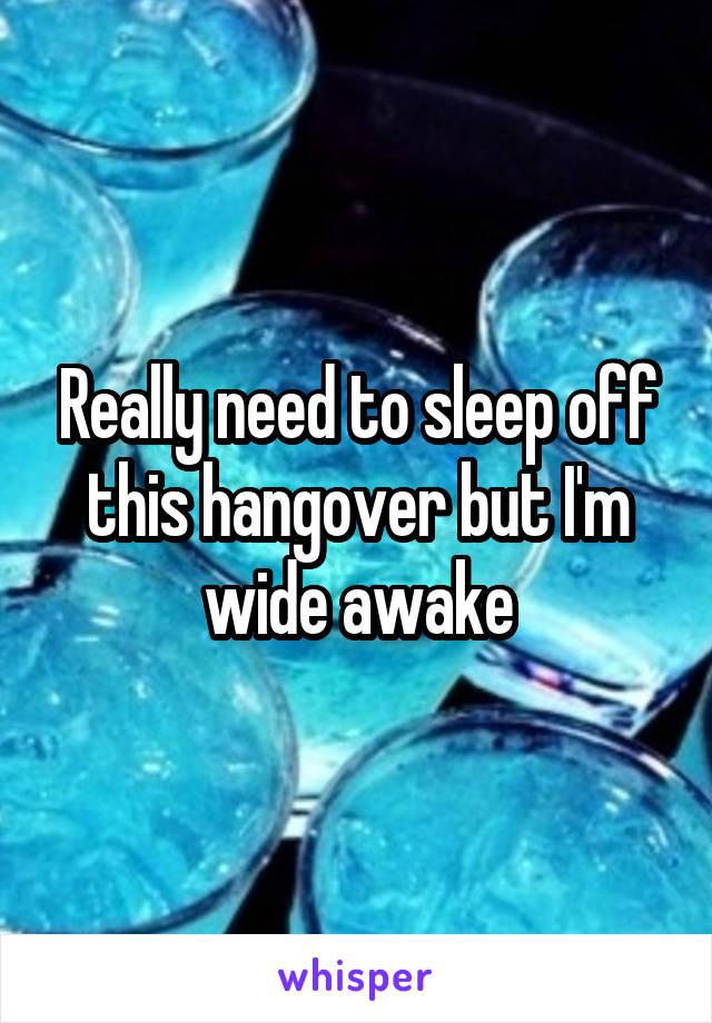 Really need to sleep off this hangover but I'm wide awake