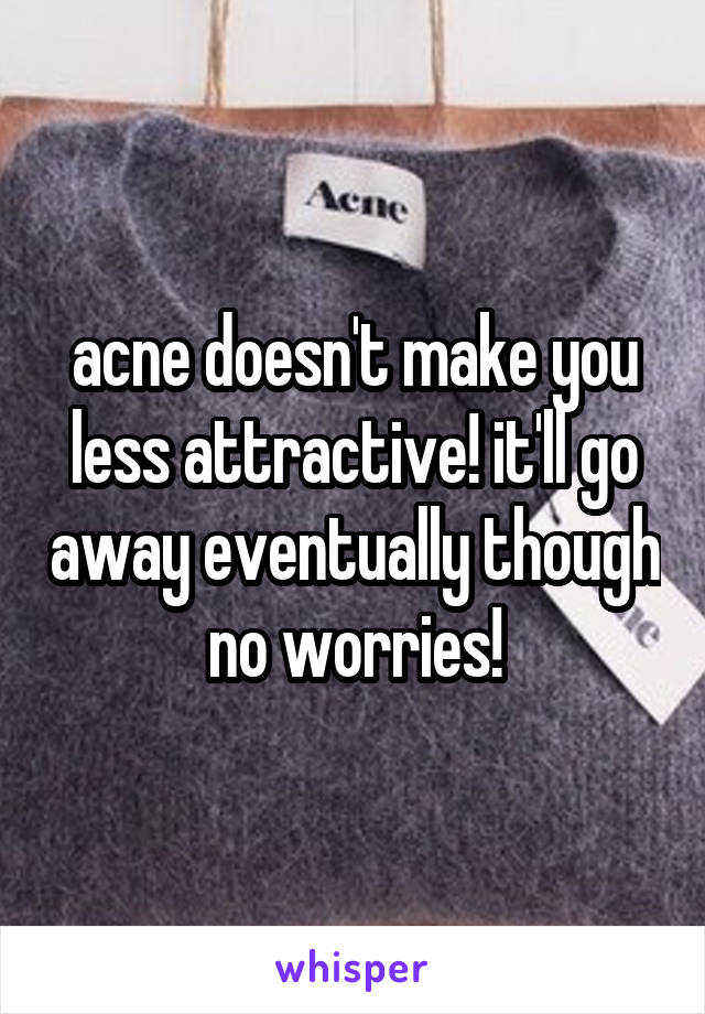 acne doesn't make you less attractive! it'll go away eventually though no worries!