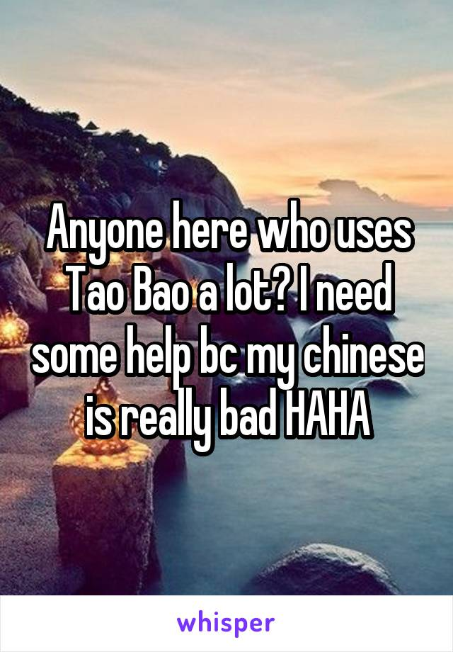 Anyone here who uses Tao Bao a lot? I need some help bc my chinese is really bad HAHA