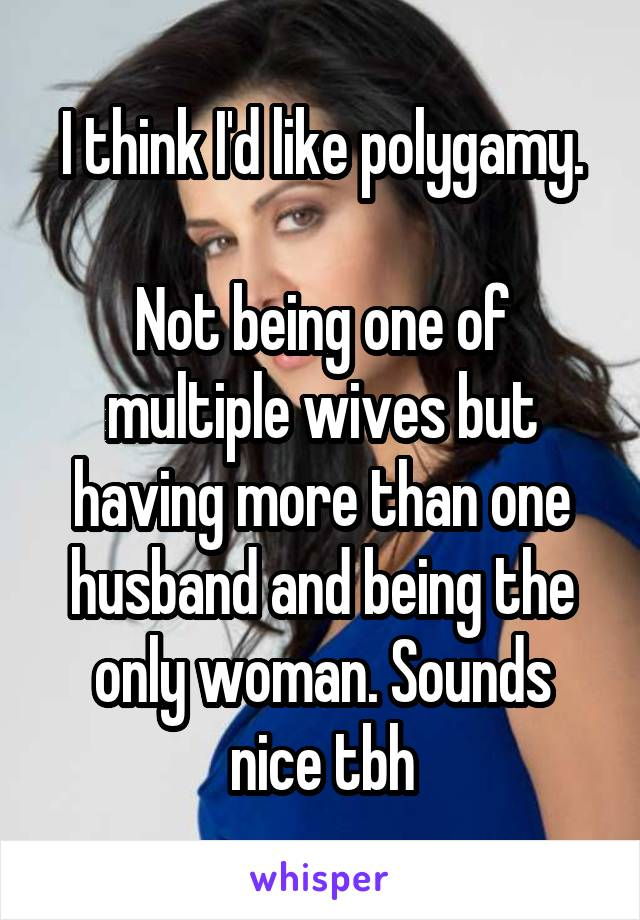 I think I'd like polygamy.  Not being one of multiple wives but having more than one husband and being the only woman. Sounds nice tbh