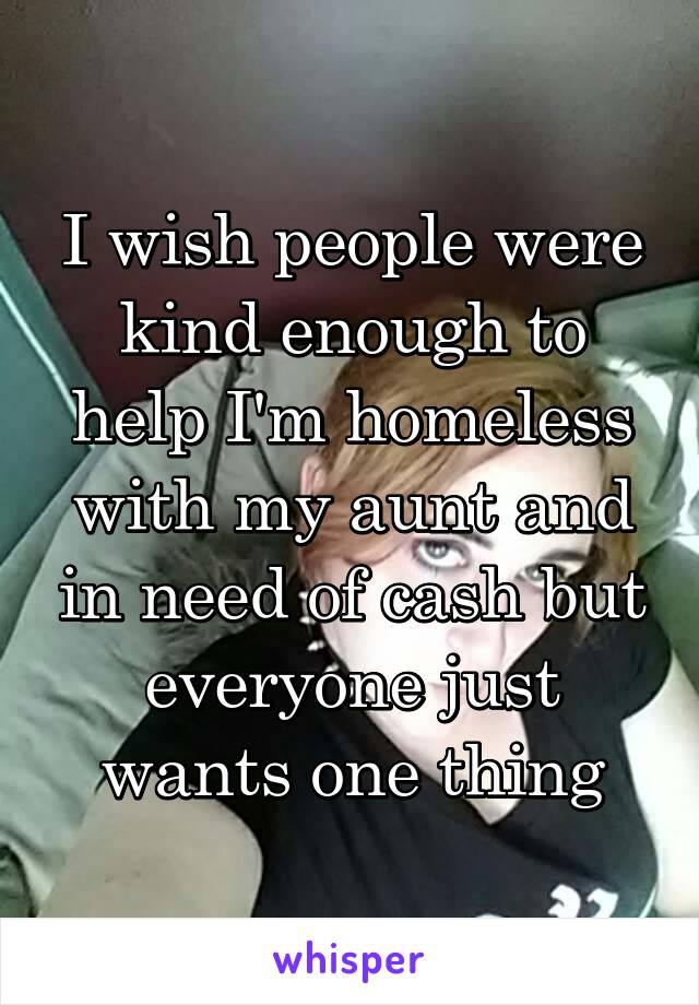 I wish people were kind enough to help I'm homeless with my aunt and in need of cash but everyone just wants one thing