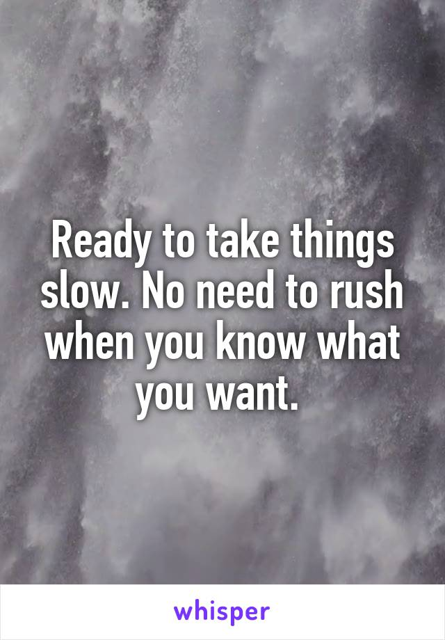 Ready to take things slow. No need to rush when you know what you want.