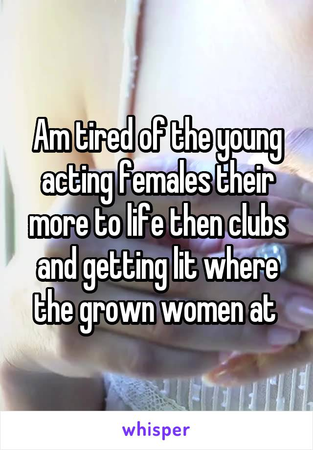 Am tired of the young acting females their more to life then clubs and getting lit where the grown women at