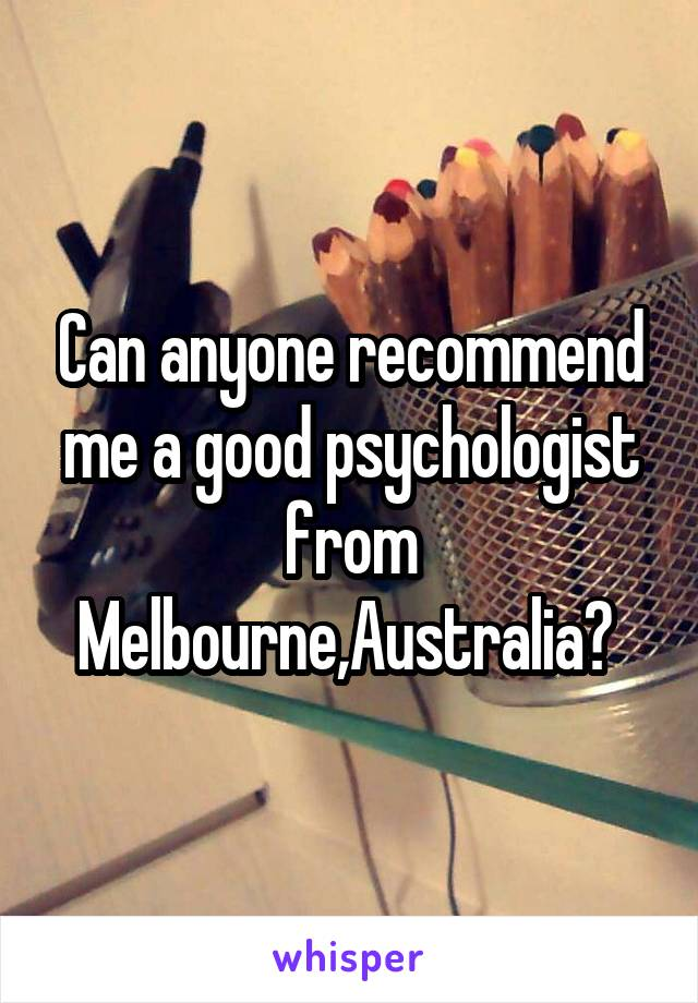 Can anyone recommend me a good psychologist from Melbourne,Australia?