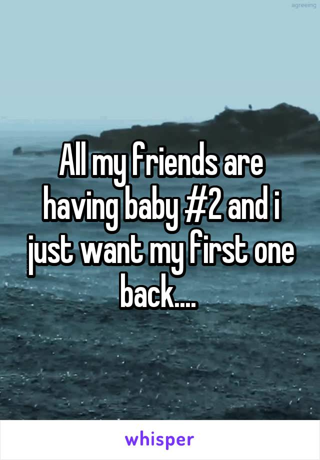 All my friends are having baby #2 and i just want my first one back....