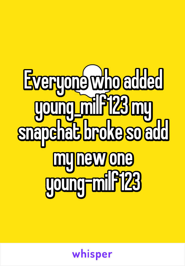 Everyone who added young_milf123 my snapchat broke so add my new one young-milf123