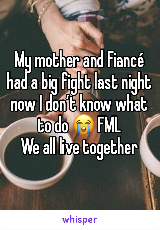 My mother and Fiancé had a big fight last night now I don't know what to do 😭 FML  We all live together