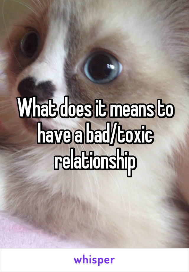 What does it means to have a bad/toxic relationship