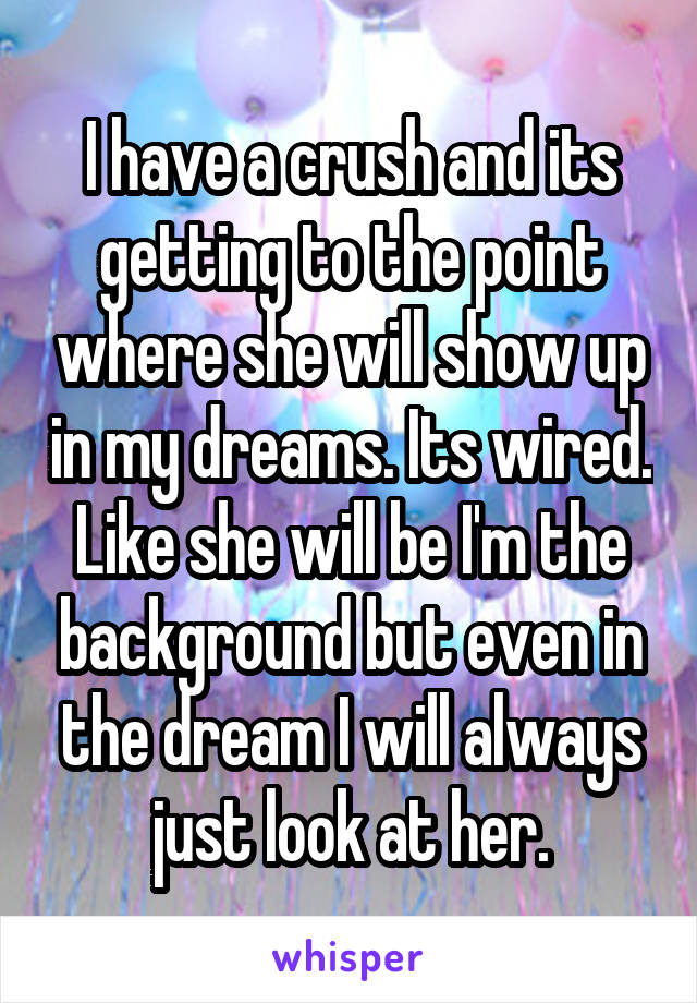 I have a crush and its getting to the point where she will show up in my dreams. Its wired. Like she will be I'm the background but even in the dream I will always just look at her.