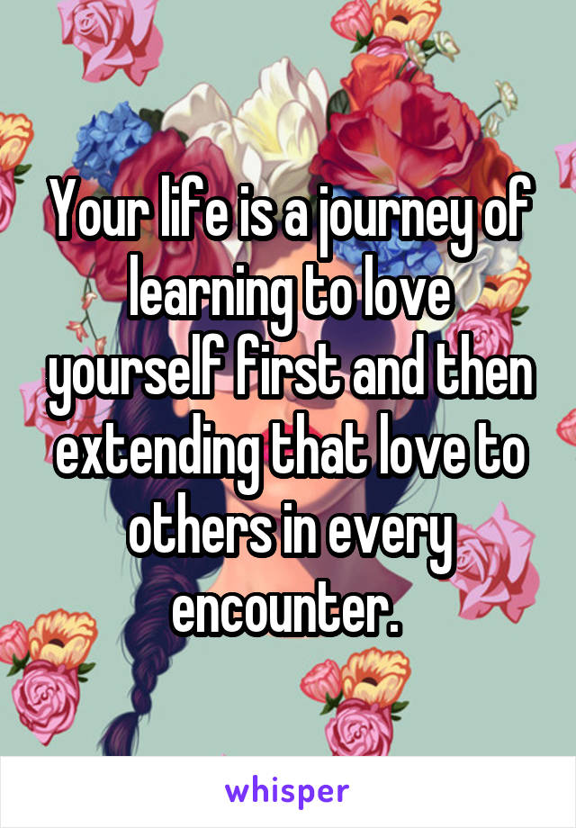 Your life is a journey of learning to love yourself first and then extending that love to others in every encounter.