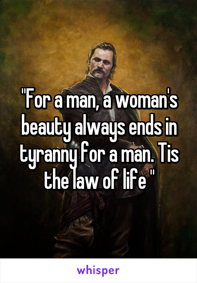 """For a man, a woman's beauty always ends in tyranny for a man. Tis the law of life """