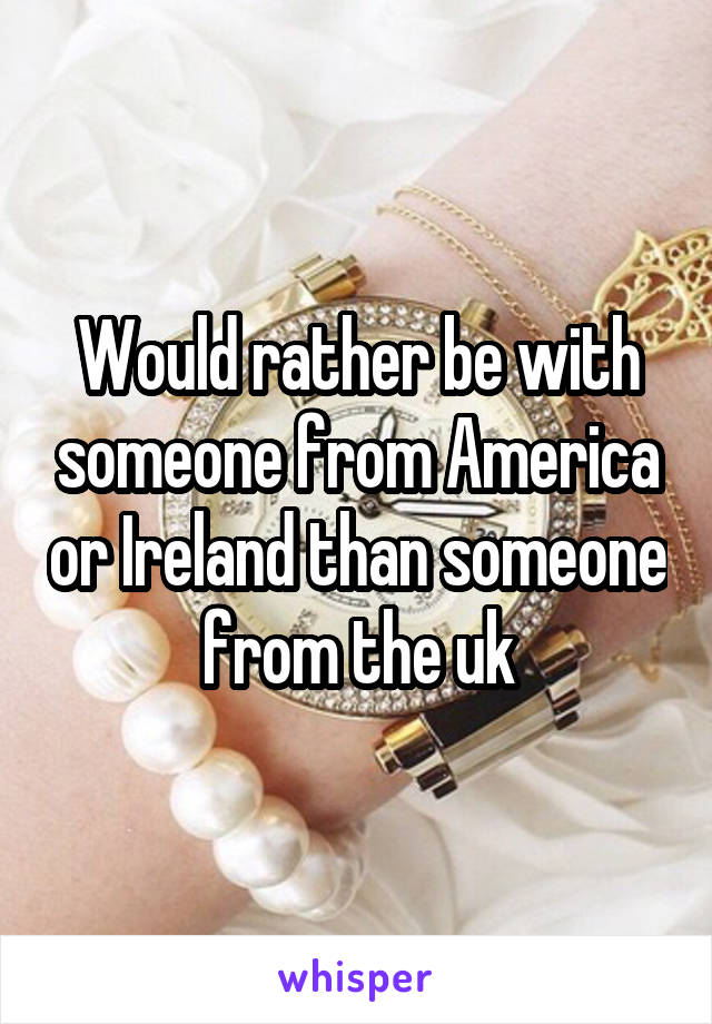 Would rather be with someone from America or Ireland than someone from the uk