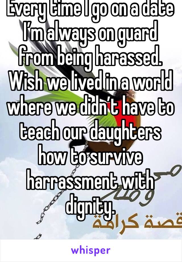 Every time I go on a date I'm always on guard from being harassed. Wish we lived in a world where we didn't have to teach our daughters how to survive harrassment with dignity.