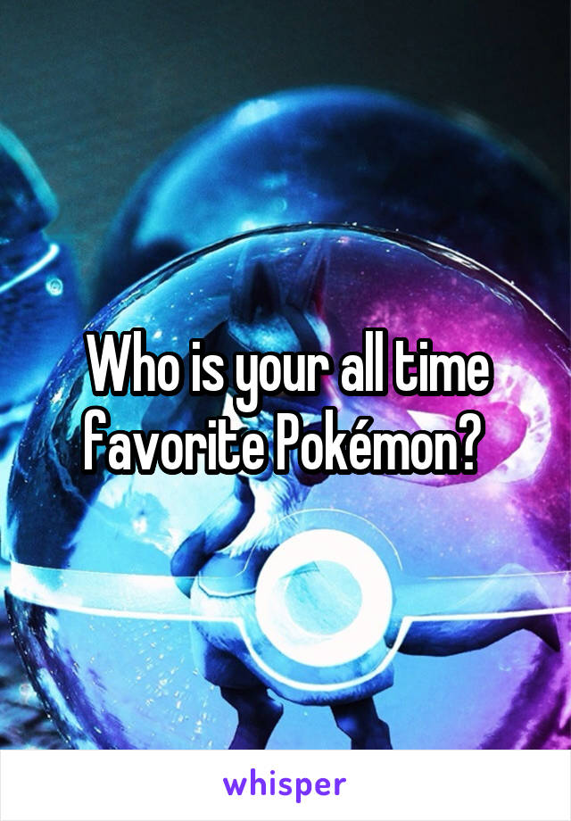Who is your all time favorite Pokémon?