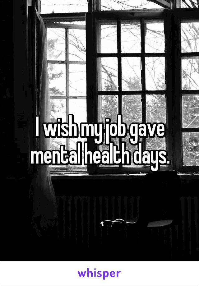 I wish my job gave mental health days.