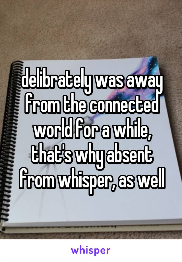 delibrately was away from the connected world for a while, that's why absent from whisper, as well